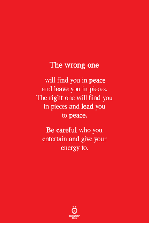 Energy, Peace, and Be Careful: The wrong one  will find you in peace  and leave you in pieces.  The right one will find you  in pieces and lead you  to peace.  Be careful who you  entertain and give your  energy to.  ELATIONSW  BILES