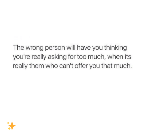Too Much: The wrong person will have you thinking  you're really asking for too much, when its  really them who can't offer you that much. ✨