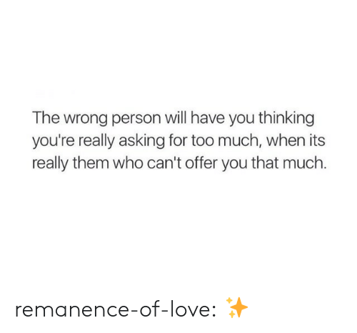 Wrong Person: The wrong person will have you thinking  you're really asking for too much, when its  really them who can't offer you that much. remanence-of-love:  ✨