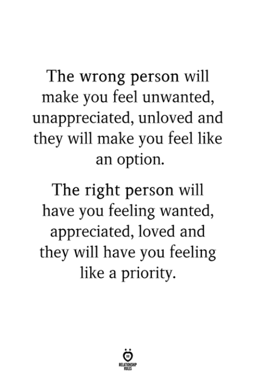 Priority: The wrong person will  make you feel unwanted,  unappreciated, unloved and  they will make you feel like  an option.  The right person will  have you feeling wanted  appreciated, loved and  they will have you feeling  like a priority  LES