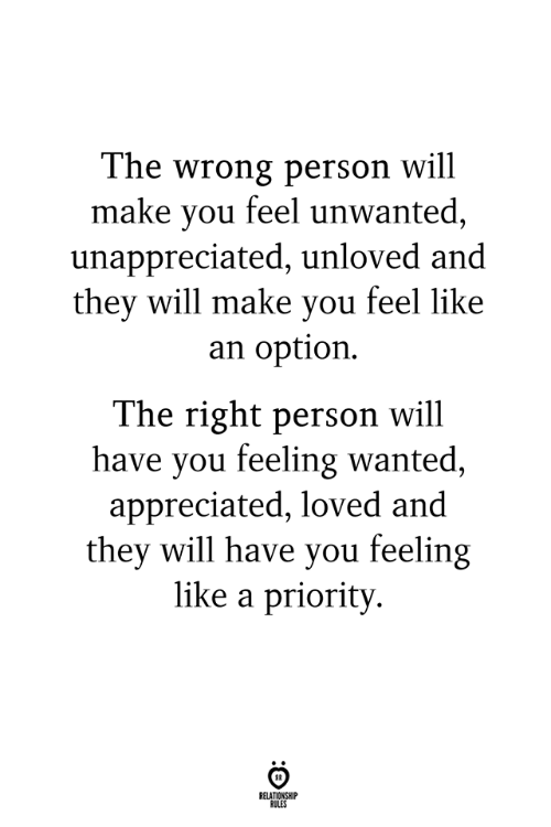 unwanted: The wrong person will  make you feel unwanted,  unappreciated, unloved and  thev will make vou feel like  an option.  The right person will  have you feeling wanted  appreciated, loved and  they will have you feeling  like a priority  RELATIONSHIP  RULES