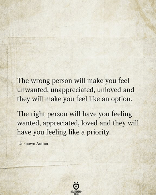 unwanted: The wrong person will make you feel  unwanted, unappreciated, unloved and  they will make you feel like an option.  The right person will have you feeling  wanted, appreciated, loved and they will  have you feeling like a priority.  -Unknown Author  RELATIONSHIP  RILES