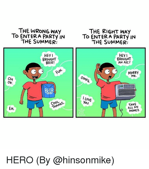 Beer, Memes, and Money: THE WRONG WAY  To ENTERA PARTy IN  THE SUMMER:  THE RIGHT WAY  To ENTERA PARTy IN  THE SUMMER:  HEY  HEy1  BROUGHT  AN A/C!  BROUGHT  BEER  MARRY  ME  OH  Ok  BEER  I Lo  You  Cook  TAKE  ALL MY  MONEY HERO (By @hinsonmike)