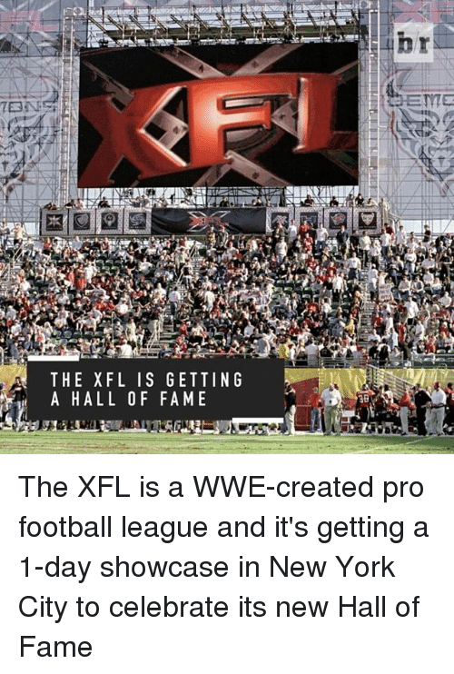 Sports, New York City, and Celebrities: THE XFL I S GETTING  mit A H ALL OF FAME  3B The XFL is a WWE-created pro football league and it's getting a 1-day showcase in New York City to celebrate its new Hall of Fame