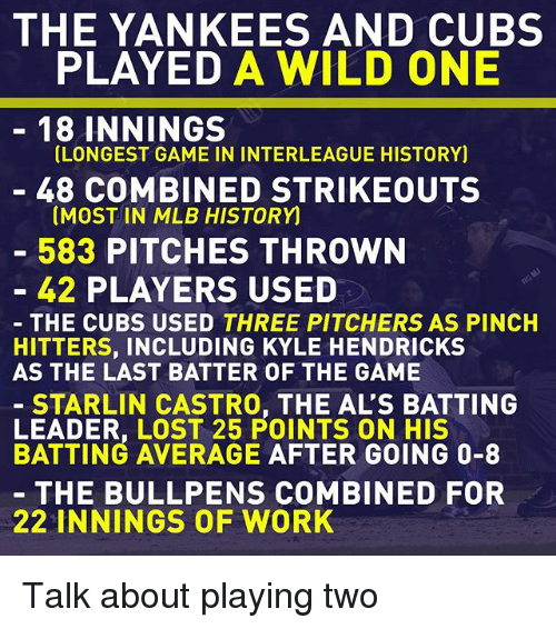 Memes, Mlb, and The Game: THE YANKEES AND CUBS  PLAYED A WILD ONE  18 INNINGS  LONGEST GAME IN INTERLEAGUE HISTORY)  48 COMBINED STRIKEOUTS  (MOST IN MLB HISTORY  583 PITCHES THROWN  42 PLAYERS USED  THE CUBS USED THREE PITCHERS AS PINCH  HITTERS, INCLUDING KYLE HENDRICKS  AS THE LAST BATTER OF THE GAME  STARLIN CASTRO, THE AL'S BATTING  POINTS ON HIS  BATTING AVERAGE AFTER GOING 0-8  THE BULL PENS COMBINED FOR  22 INNINGS OF WORK Talk about playing two