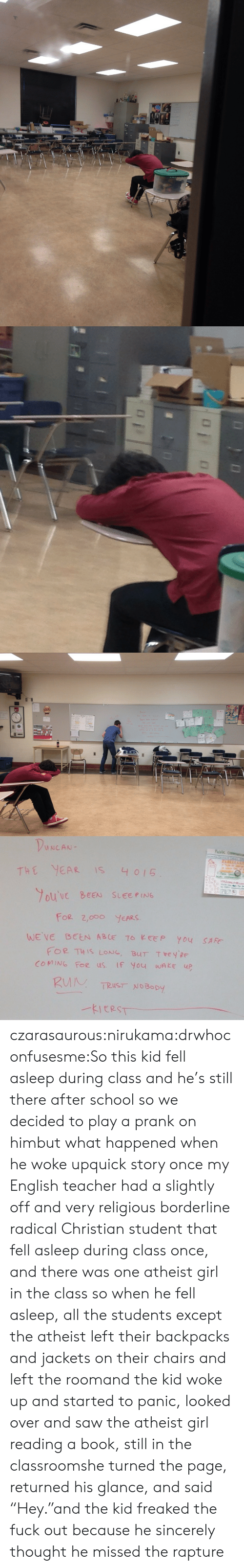 """in the classroom: THE YEA IS 4 015  ouVe BEEN SLEEPING  For 2,ooO YEARS  FOR THIS LoNG, BUT Tey  COMING Foe us IF You wAke up  HEY PE  TRUST NoBopy czarasaurous:nirukama:drwhoconfusesme:So this kid fell asleep during class and he's still there after school so we decided to play a prank on himbut what happened when he woke upquick story once my English teacher had a slightly off and very religious borderline radical Christian student that fell asleep during class once, and there was one atheist girl in the class so when he fell asleep, all the students except the atheist left their backpacks and jackets on their chairs and left the roomand the kid woke up and started to panic, looked over and saw the atheist girl reading a book, still in the classroomshe turned the page, returned his glance, and said """"Hey.""""and the kid freaked the fuck out because he sincerely thought he missed the rapture"""