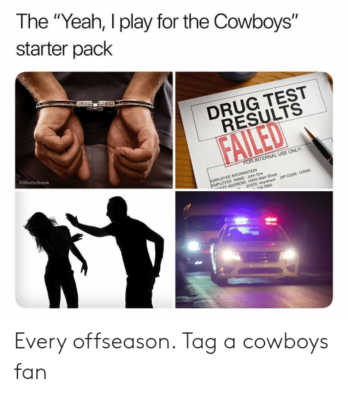 "doe: The ""Yeah, I play for the Cowboys""  starter pack  1  DRUG TEST  RESULTS  @GhettoGronk  R INTERNAL USE ONLY!  EMPLOYEE INFORMATION  MPLOYEE NAME: John Doe  ㄷET ADDRESS: 12345 Main Street  ZIP CODE: 123456  -n  STATE: Anywhere  56-7890 Every offseason. Tag a cowboys fan"