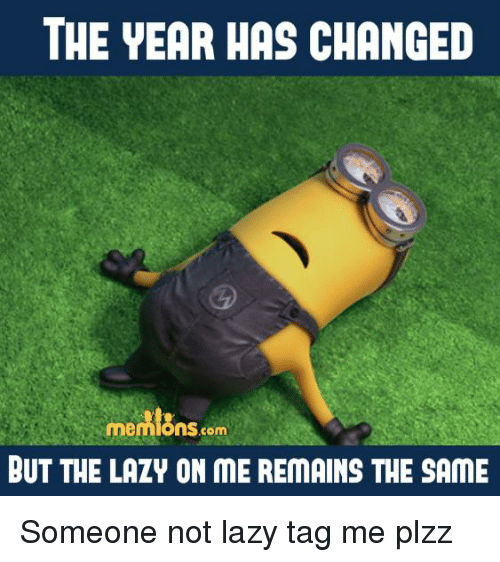 Lazy, Memes, and Laziness: THE YEAR HAS CHANGED  mennions.com  BUT THE LAZY ON ME REMAINS THE SAME Someone not lazy tag me plzz
