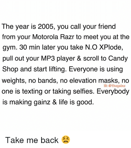 Motorola: The year is 2005, you call your friend  from your Motorola Razr to meet you at the  gym. 30 min later you take N.O XPlode,  pull out your MP3 player & scroll to Candy  Shop and start lifting. Everyone is using  weights, no bands, no elevation masks, no  one is texting or taking selfies. Everybody  is making qainz & life is good  IG: @thegainz Take me back 😫