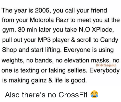 Motorola: The year is 2005, you call your friend  from your Motorola Razr to meet you at the  gym. 30 min later you take N.O XPlode,  pull out your MP3 player & scroll to Candy  Shop and start lifting. Everyone is using  weights, no bands, no elevation masks, no  one is texting or taking selfies. Everybody  is making gainz & life is good  IG: Othegainz Also there's no CrossFit 😂