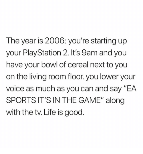 """Life, Nfl, and PlayStation: The year is 2006: you're starting up  your PlayStation 2. It's 9am and you  have your bowl of cereal next to you  on the living room floor. you lower your  voice as much as you can and say """"EA  SPORTS IT'S IN THE GAME"""" along  with the tv. Life is good"""