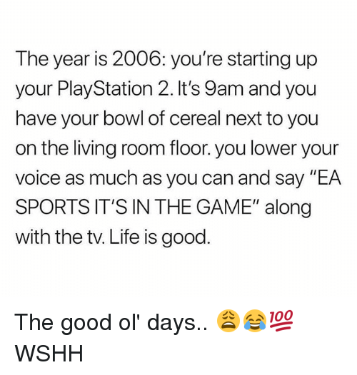 """Life, Memes, and PlayStation: The year is 2006: you're starting up  your PlayStation 2. It's 9am and you  have your bowl of cereal next to you  on the living room floor. you lower your  voice as much as you can and say """"EA  SPORTS IT'S IN THE GAME"""" along  with the tv. Life is good. The good ol' days.. 😩😂💯 WSHH"""