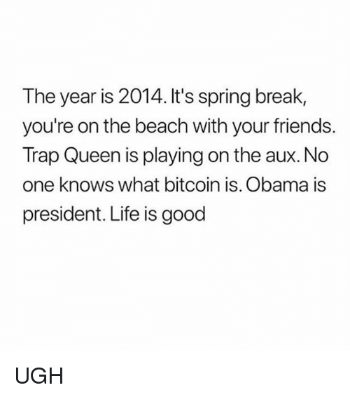 Friends, Life, and Memes: The year is 2014. It's spring break,  you're on the beach with your friends.  Trap Queen is playing on the aux. No  one knows what bitcoin is. Obama is  president. Life is good UGH