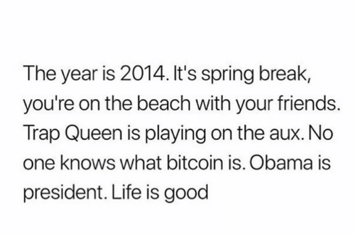 Friends, Life, and Memes: The year is 2014. It's spring break,  you're on the beach with your friends.  Trap Queen is playing on the aux. No  one knows what bitcoin is. Obama is  president. Life is good