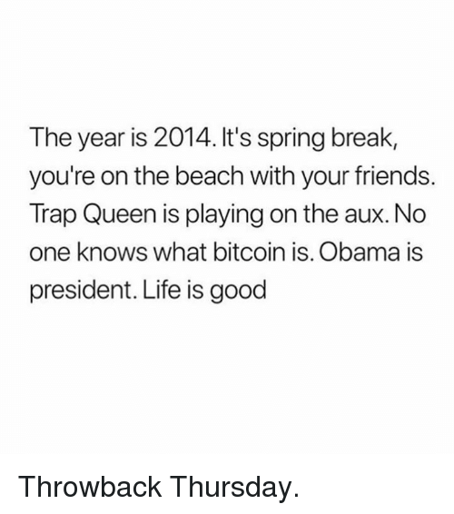 Friends, Life, and Memes: The year is 2014. It's spring break,  you're on the beach with your friends.  Trap Queen is playing on the aux. No  one knows what bitcoin is. Obama is  president. Life is good Throwback Thursday.