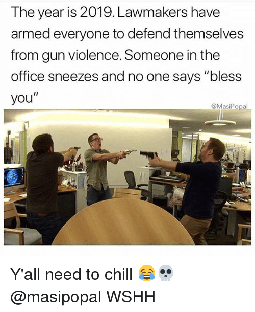 """Chill, Memes, and The Office: The year is 2019. Lawmakers have  armed everyone to defend themselves  from gun violence. Someone in the  office sneezes and no one says """"bless  you""""  @MasiPopal Y'all need to chill 😂💀 @masipopal WSHH"""