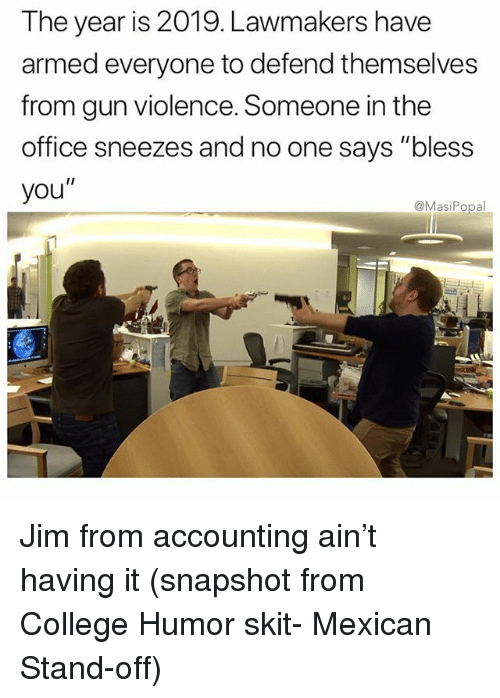 """College, Funny, and The Office: The year is 2019. Lawmakers have  armed everyone to defend themselves  from gun violence. Someone in the  office sneezes and no one says """"bless  you""""  @MasiPopal Jim from accounting ain't having it (snapshot from College Humor skit- Mexican Stand-off)"""