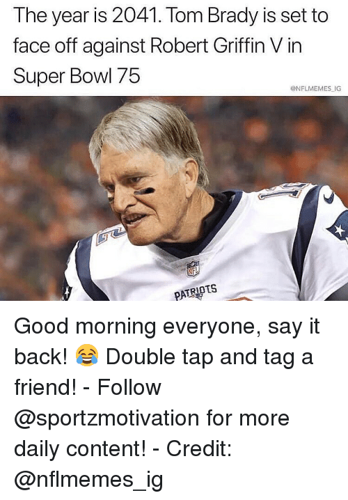 Nflmemes: The year is 2041. Tom Brady is set to  face off against Robert Griffin V in  Super Bowl 75  @NFLMEMES IG  PATRIOTS Good morning everyone, say it back! 😂 Double tap and tag a friend! - Follow @sportzmotivation for more daily content! - Credit: @nflmemes_ig