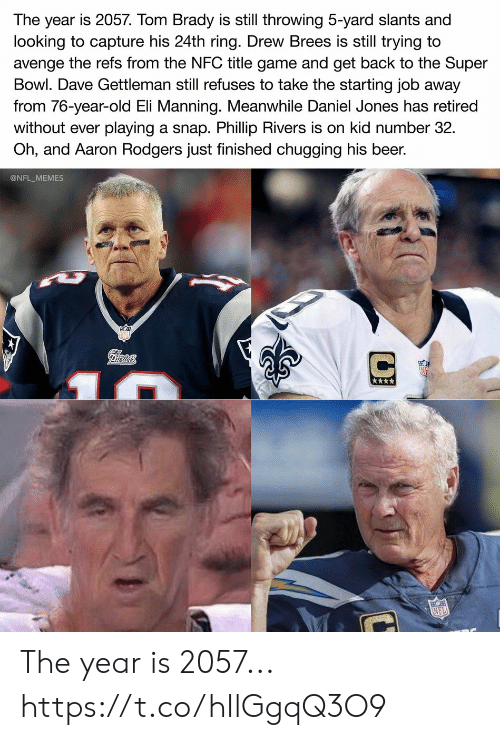 Eli Manning: The year is 2057. Tom Brady is still throwing 5-yard slants and  looking to capture his 24th ring. Drew Brees is still trying to  avenge the refs from the NFC title game and get back to the Super  Bowl. Dave Gettleman still refuses to take the starting job away  from 76-year-old Eli Manning. Meanwhile Daniel Jones has retired  playing a snap. Phillip Rivers is on kid number 32  Oh, and Aaron Rodgers just finished chugging his beer.  without ever  @NFL_MEMES  Pilrtots  NFL The year is 2057... https://t.co/hIlGgqQ3O9