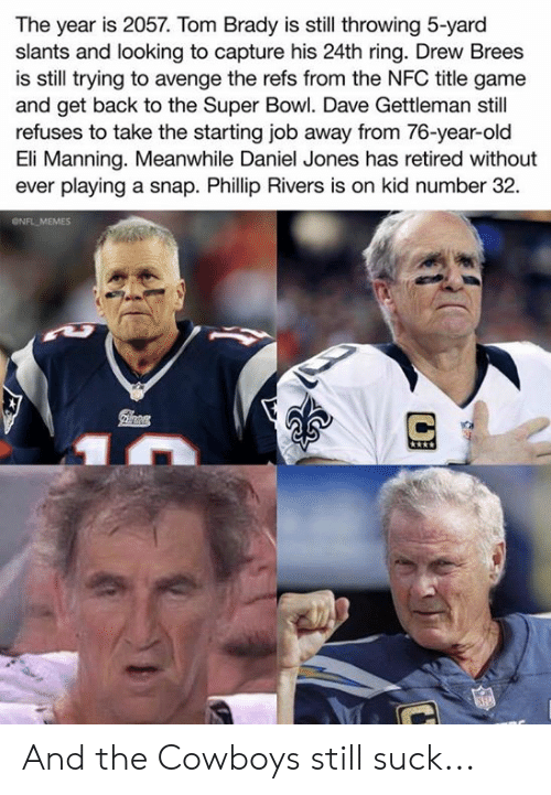 Eli Manning: The year is 2057. Tom Brady is still throwing 5-yard  slants and looking to capture his 24th ring. Drew Brees  is still trying to avenge the refs from the NFC title game  and get back to the Super Bowl. Dave Gettleman still  refuses to take the starting job away from 76-year-old  Eli Manning. Meanwhile Daniel Jones has retired without  ever playing a snap. Phillip Rivers is on kid number 32  ONFL MEMES And the Cowboys still suck...