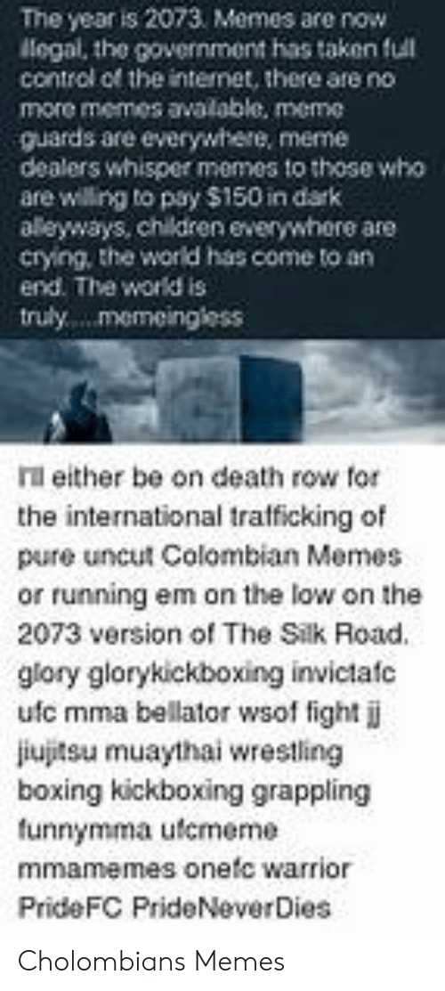 Colombian Memes: The year is 2073. Memes are now  legal, the government has taken full  control of the internet, there are no  more memes avalable, meme  guards are eve  dealers whisper memes to those who  are willing to pay $150 in dark  aleyways, children everywhore are  crying, the world has come to an  end. The work s  truly.. . memeingless  either be on death row for  the international trafficking of  pure uncut Colombian Memes  or running em on the low on the  2073 version of The Silk Road  glory glorykickboxing invictafc  ufc mma bellator wsof fight  jiuitsu muaythai wrestling  boxing kickboxing grappling  funnymma ufcmeme  mmamemes onefc warrior  PrideFC PrideNeverDies Cholombians Memes