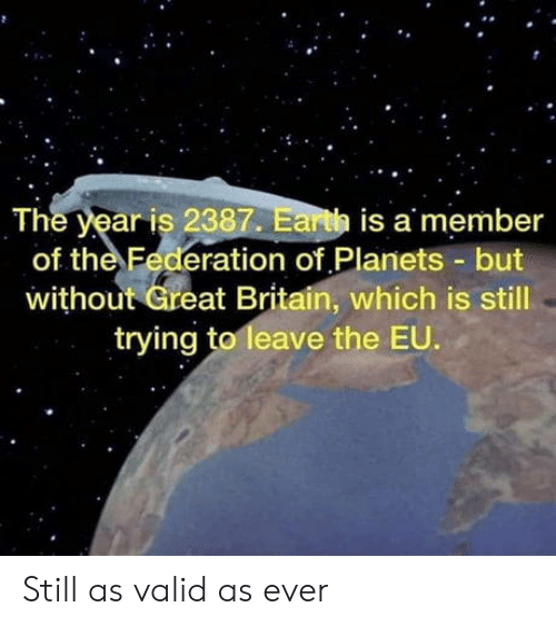 federation: The year is 2387. Earth is a member  of the Federation of Planets but  without Great Britain, which is still  trying to leave the EU. Still as valid as ever