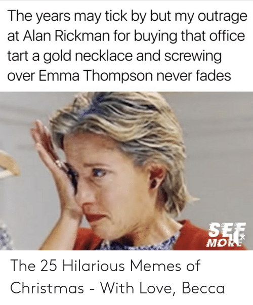 I Love Gold Meme: The years may tick by but my outrage  at Alan Rickman for buying that office  tart a gold necklace and screwing  over Emma Thompson never fades  MO The 25 Hilarious Memes of Christmas - With Love, Becca