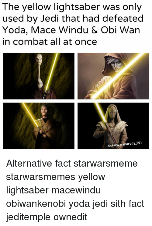 parodies: The yellow lightsaber was only  used by Jedi that had defeated  Yoda, Mace Windu & Obi Wan  in combat all at once  @starwars parody 501 Alternative fact starwarsmeme starwarsmemes yellow lightsaber macewindu obiwankenobi yoda jedi sith fact jeditemple ownedit