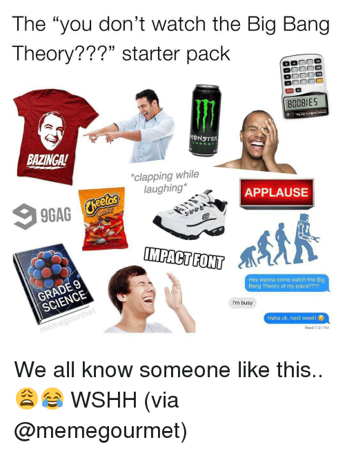 "Impact Font: The ""you don't watch the Big Bang  Theory???"" starter pack  MONSTER  ENERGY  BAZINGA!  *clapping while  laughing*  APPLAUSE  eetOS  IMPACT FONT  Hey wanna come watch the Big  Bang Theory at my place????  I'm busy  Haha ok, next week!  Read 7:31 PM We all know someone like this.. 😩😂 WSHH (via @memegourmet)"