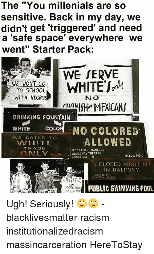 "Black Lives Matter, Drinking, and Memes: The ""You millenials are so  sensitive. Back in my day, we  didn't get triggered and need  a 'safe space' everywhere we  went"" Starter Pack:  WE SERVE  WHITE  WE WONT GO  TO SCHOOL  WITH NECROI  NO  NISH MEXICANS  rDA  DRINKING FOUNTAIN  WHITE  COLOR  NO COLORED  VVE CATER TO  ALLOWED  AN HITE  TRA DE  BY ORDER OF MANAGER  BROADWAY THEATRE  MAY 26, 1925.  iLIOXVILLE, TN  SOLORED MUST SI!  BALCONY  StRIHE  AGAinst  PUBLIC SWIMMING POOL Ugh! Seriously! 🙄🙄 - blacklivesmatter racism institutionalizedracism massincarceration HereToStay"