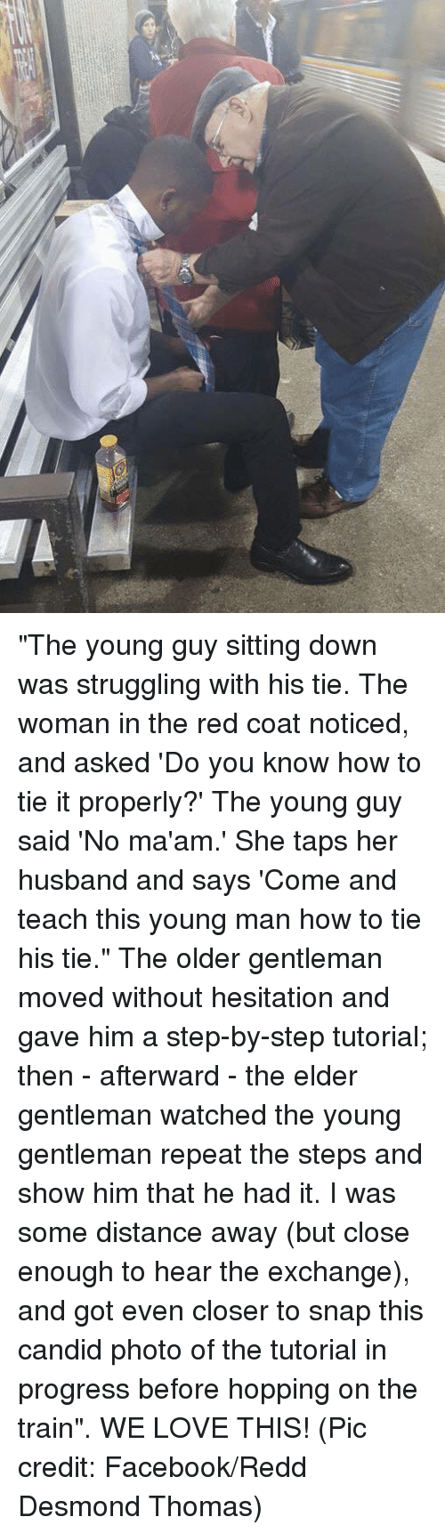 """Facebook, Love, and Memes: """"The young guy sitting down was struggling with his tie. The woman in the red coat noticed, and asked 'Do you know how to tie it properly?' The young guy said 'No ma'am.' She taps her husband and says 'Come and teach this young man how to tie his tie."""" The older gentleman moved without hesitation and gave him a step-by-step tutorial; then - afterward - the elder gentleman watched the young gentleman repeat the steps and show him that he had it. I was some distance away (but close enough to hear the exchange), and got even closer to snap this candid photo of the tutorial in progress before hopping on the train"""". WE LOVE THIS! (Pic credit: Facebook/Redd Desmond Thomas)"""