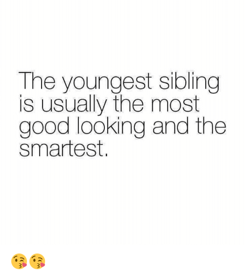 Memes, Good, and 🤖: The youngest sibling  is usually the most  good looking and the  smartest. 😘😘