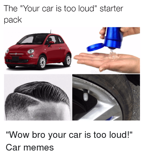 "Cars, Starter Packs, and Starter: The ""Your car is too loud"" starter  pack ""Wow bro your car is too loud!"" Car memes"