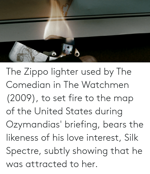 attracted: The Zippo lighter used by The Comedian in The Watchmen (2009), to set fire to the map of the United States during Ozymandias' briefing, bears the likeness of his love interest, Silk Spectre, subtly showing that he was attracted to her.