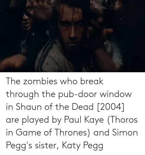 Kaye: The zombies who break through the pub-door window in Shaun of the Dead [2004] are played by Paul Kaye (Thoros in Game of Thrones) and Simon Pegg's sister, Katy Pegg