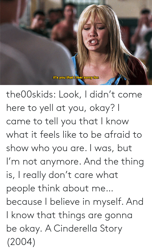 It Feels: the00skids: Look, I didn't come here to yell at you, okay? I came to tell you that I know what it feels like to be afraid to show who you are. I was, but I'm not anymore. And the thing is, I really don't care what people think about me… because I believe in myself. And I know that things are gonna be okay.   A Cinderella Story (2004)