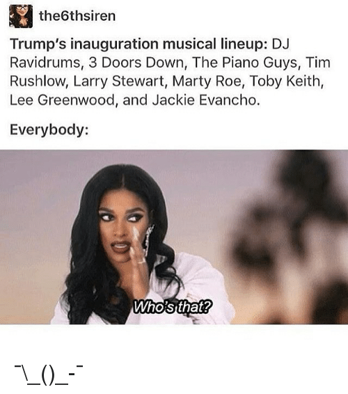 toby keith: the6thsiren  Trump's inauguration musical lineup: DJ  Ravidrums, 3 Doors Down, The Piano Guys, Tim  Rushlow, Larry Stewart, Marty Roe, Toby Keith,  Lee Greenwood, and Jackie Evancho.  Everybody:  Who'sthat? ¯\_(ツ)_-¯