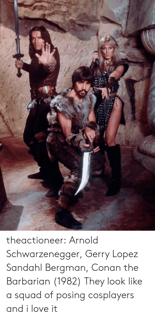 arnold: theactioneer:  Arnold Schwarzenegger, Gerry Lopez  Sandahl Bergman, Conan the Barbarian (1982)  They look like a squad of posing cosplayers and i love it