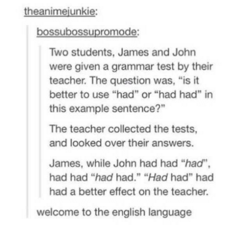 """answers: theanimejunkie:  bossubossupromode:  Two students, James and John  were given a grammar test by their  teacher. The question was, """"is it  better to use """"had"""" or """"had had"""" in  this example sentence?""""  The teacher collected the tests,  and looked over their answers.  James, while John had had """"had"""",  had had """"had had."""" """"Had had"""" had  had a better effect on the teacher.  welcome to the english language"""