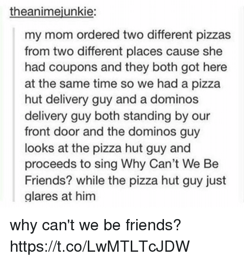 Friends, Pizza, and Pizza Hut: theanimejunkie:  my mom ordered two different pizzas  from two different places cause she  had coupons and they both got here  at the same time so we had a pizza  hut delivery guy and a dominos  delivery guy both standing by our  front door and the dominos guy  looks at the pizza hut guy and  proceeds to sing Why Can't We Be  Friends? while the pizza hut guy just  alares at him why can't we be friends? https://t.co/LwMTLTcJDW