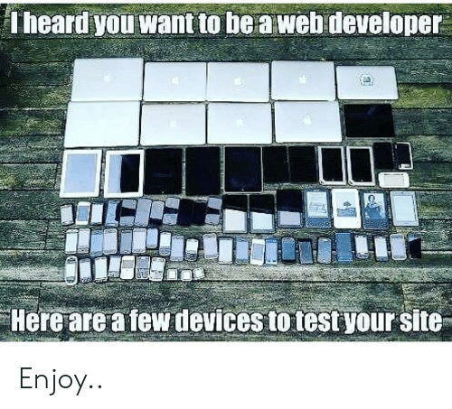 Web Developer: Theard you want to be a web developer  Here are a few devices to test your site Enjoy..