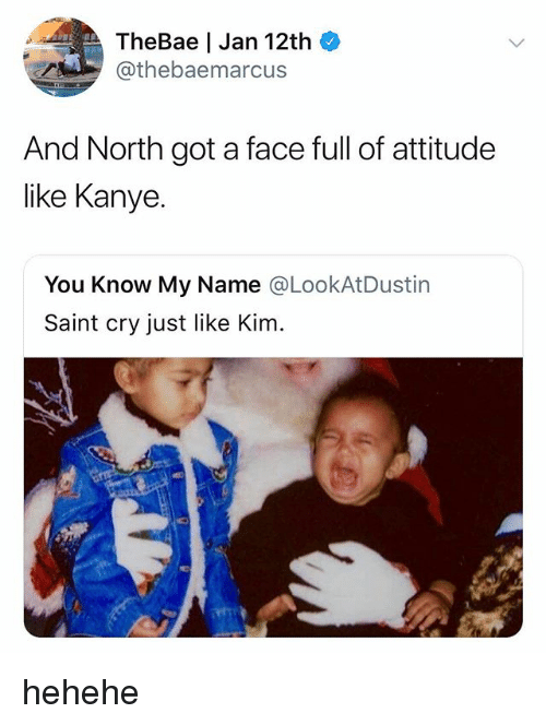 Kanye, Attitude, and Got: TheBae | Jan 12th  @thebaemarcus  And North got a face full of attitude  like Kanye.  You Know My Name @LookAtDustin  Saint cry just like Kim. hehehe