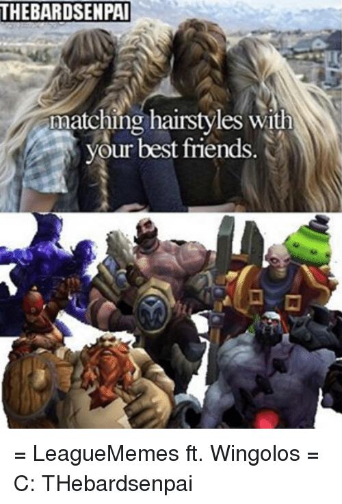 Friends, Memes, and Best: THEBARDSENPAI  matching hairstyles with  your best friends. = LeagueMemes ft. Wingolos =  C: THebardsenpai