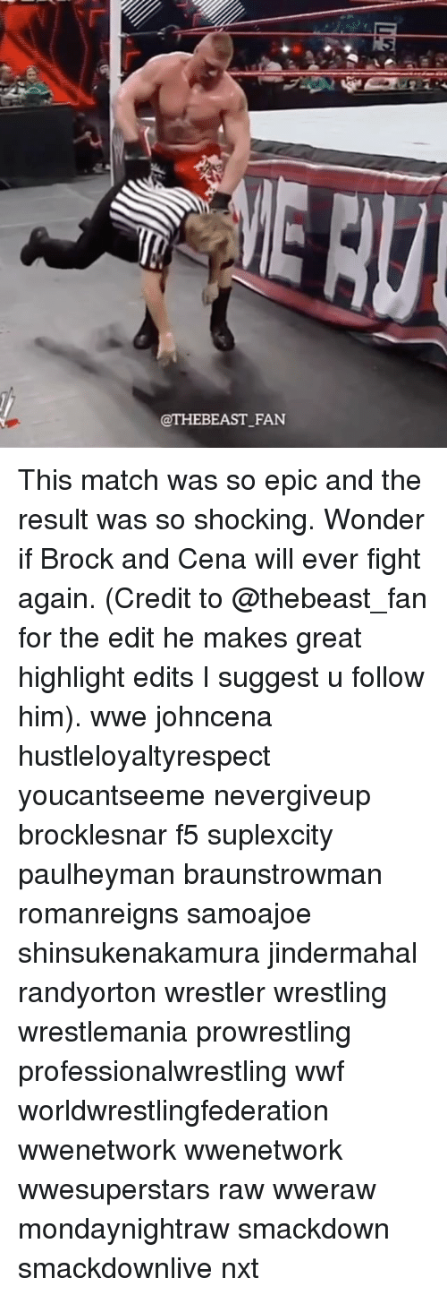 wwf: @THEBEAST FAN This match was so epic and the result was so shocking. Wonder if Brock and Cena will ever fight again. (Credit to @thebeast_fan for the edit he makes great highlight edits I suggest u follow him). wwe johncena hustleloyaltyrespect youcantseeme nevergiveup brocklesnar f5 suplexcity paulheyman braunstrowman romanreigns samoajoe shinsukenakamura jindermahal randyorton wrestler wrestling wrestlemania prowrestling professionalwrestling wwf worldwrestlingfederation wwenetwork wwenetwork wwesuperstars raw wweraw mondaynightraw smackdown smackdownlive nxt
