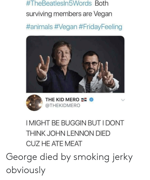 John Lennon:  #TheBeatlesin5Words Both  surviving members are Vegan  #animals #Vegan #FridayFeeling  THE KID MERO  @THEKIDMERO  I MIGHT BE BUGGIN BUT I DONT  THINK JOHN LENNON DIED  CUZ HE ATE MEAT George died by smoking jerky obviously