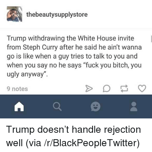 "Bitch, Blackpeopletwitter, and Fuck You: thebeautysupplystore  Trump withdrawing the White House invite  from Steph Curry after he said he ain't wanna  go is like when a guy tries to talk to you and  when you say no he says ""fuck you bitch, you  ugly anyway"".  9 notes <p>Trump doesn't handle rejection well (via /r/BlackPeopleTwitter)</p>"