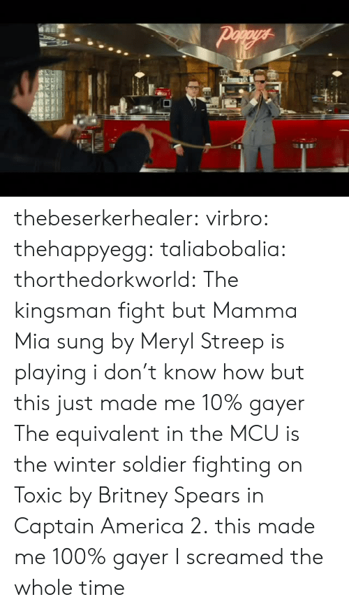 Meryl Streep: thebeserkerhealer: virbro:   thehappyegg:  taliabobalia:  thorthedorkworld: The kingsman fight but Mamma Mia sung by Meryl Streep is playing i don't know how but this just made me 10% gayer   The equivalent in the MCU is the winter soldier fighting on Toxic by Britney Spears in Captain America 2.   this made me 100% gayer   I screamed the whole time