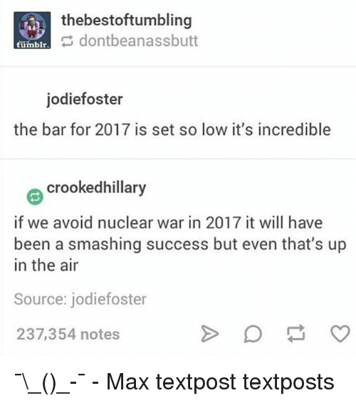 Butt, Memes, and Smashing: thebestoftumbling  dontbeanass butt  tumblr  jodiefoster  the bar for 2017 is set so low it's incredible  e crookedhillary  if we avoid nuclear war in 2017 it will have  been a smashing success but even that's up  in the air  Source: jodiefoster  237,354 notes ¯\_(ツ)_-¯ - Max textpost textposts