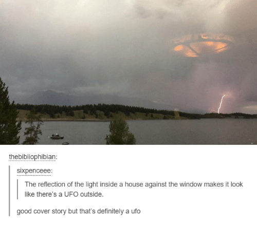 ufo: thebibliophibian:  sixpenceee:  The reflection of the light inside a house against the window makes it look  like there's a UFO outside.  good cover story but that's definitely a ufo