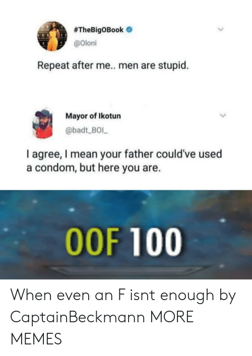 mayor:  #TheBigOBook .  @oloni  Repeat after me.. men are stupid.  Mayor of Ikotun  @badt BOL  I agree, I mean your father could've used  a condom, but here you are.  OOF 100 When even an F isnt enough by CaptainBeckmann MORE MEMES